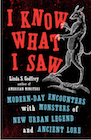 Book: I Know What I Saw: Modern-Day Encounters with Monsters of New Urban Legend and Ancient Lore